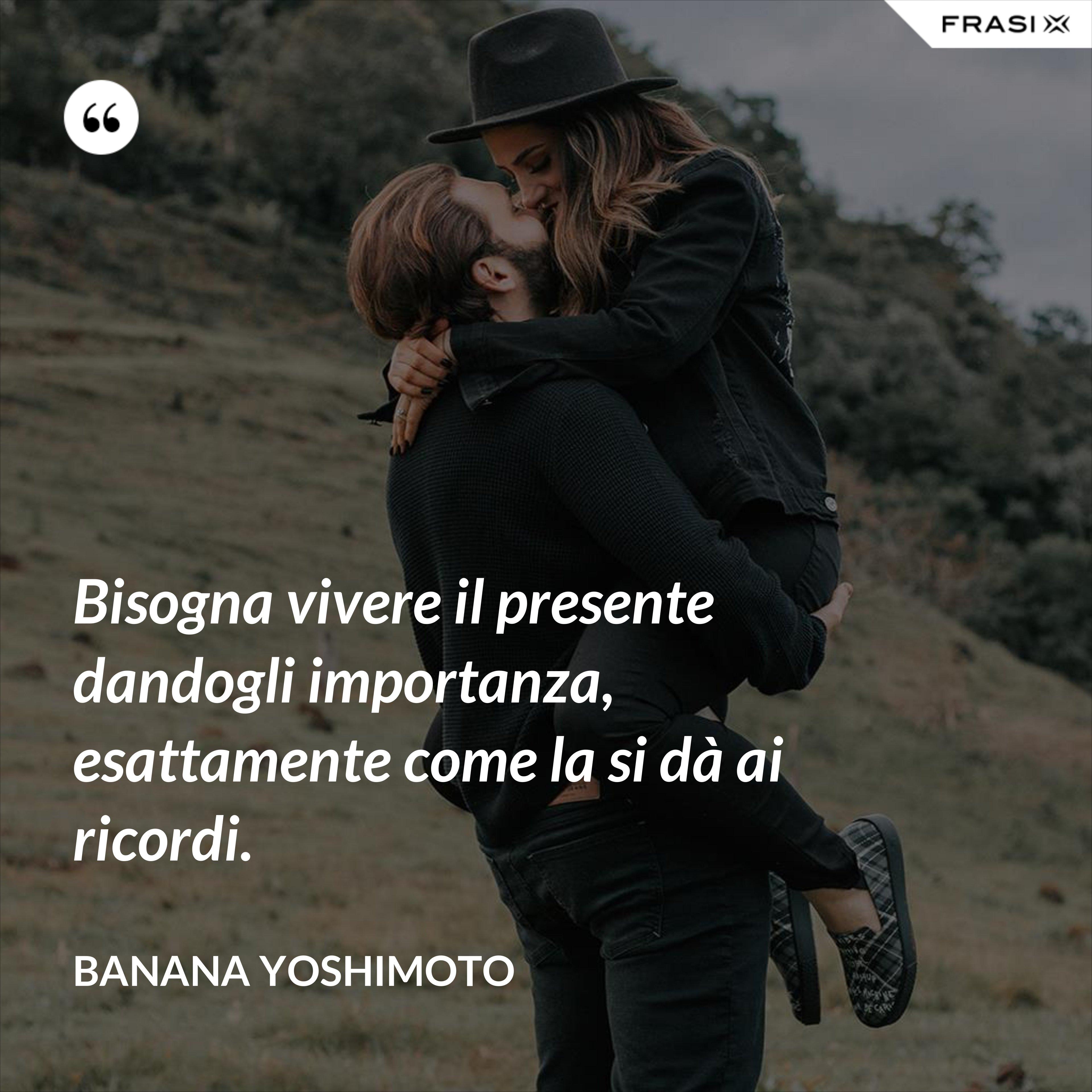 Bisogna vivere il presente dandogli importanza, esattamente come la si dà ai ricordi. - Banana Yoshimoto