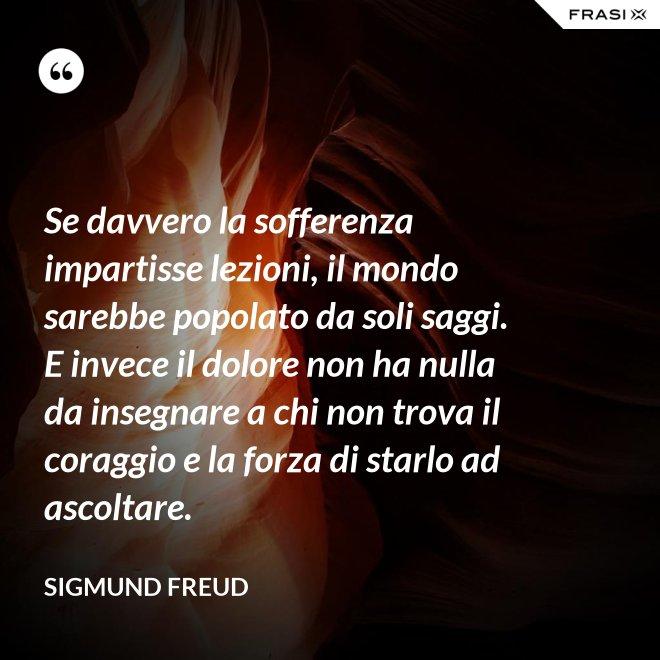 Se davvero la sofferenza impartisse lezioni, il mondo sarebbe popolato da soli saggi. E invece il dolore non ha nulla da insegnare a chi non trova il coraggio e la forza di starlo ad ascoltare. - Sigmund Freud
