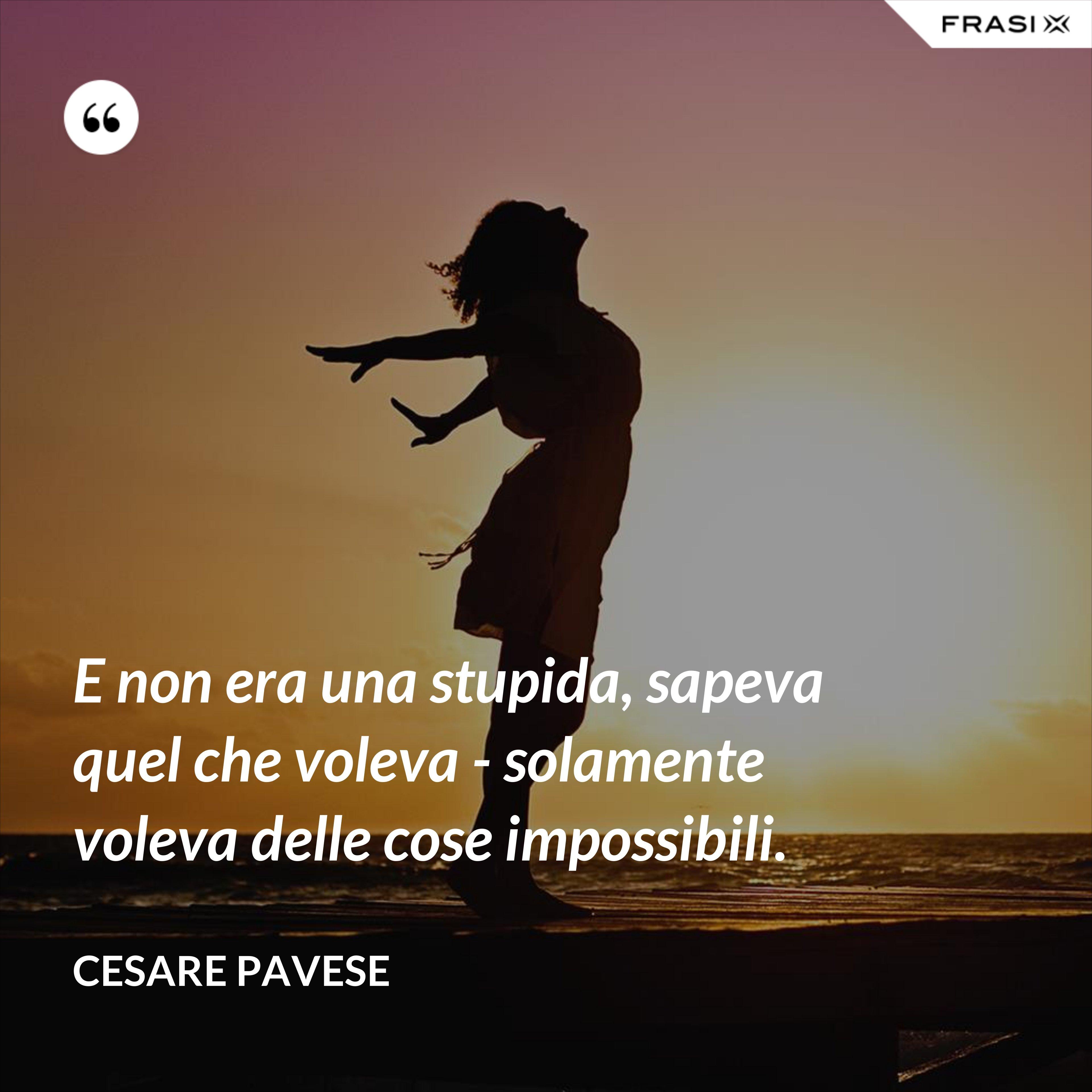 E non era una stupida, sapeva quel che voleva - solamente voleva delle cose impossibili. - Cesare Pavese