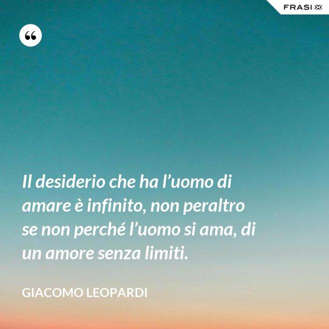 Il desiderio che ha l'uomo di amare è infinito, non peraltro se non perché l'uomo si ama, di un amore senza limiti. - GIACOMO LEOPARDI