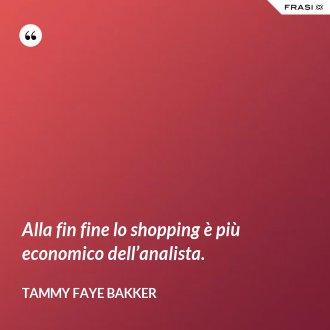 Alla fin fine lo shopping è più economico dell'analista. - Tammy Faye Bakker