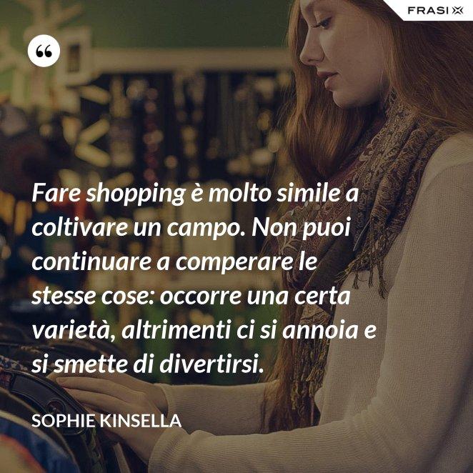 Fare shopping è molto simile a coltivare un campo. Non puoi continuare a comperare le stesse cose: occorre una certa varietà, altrimenti ci si annoia e si smette di divertirsi.
