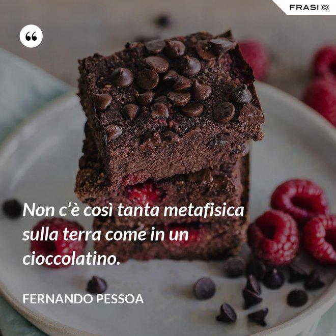 Non c'è così tanta metafisica sulla terra come in un cioccolatino. - Fernando Pessoa