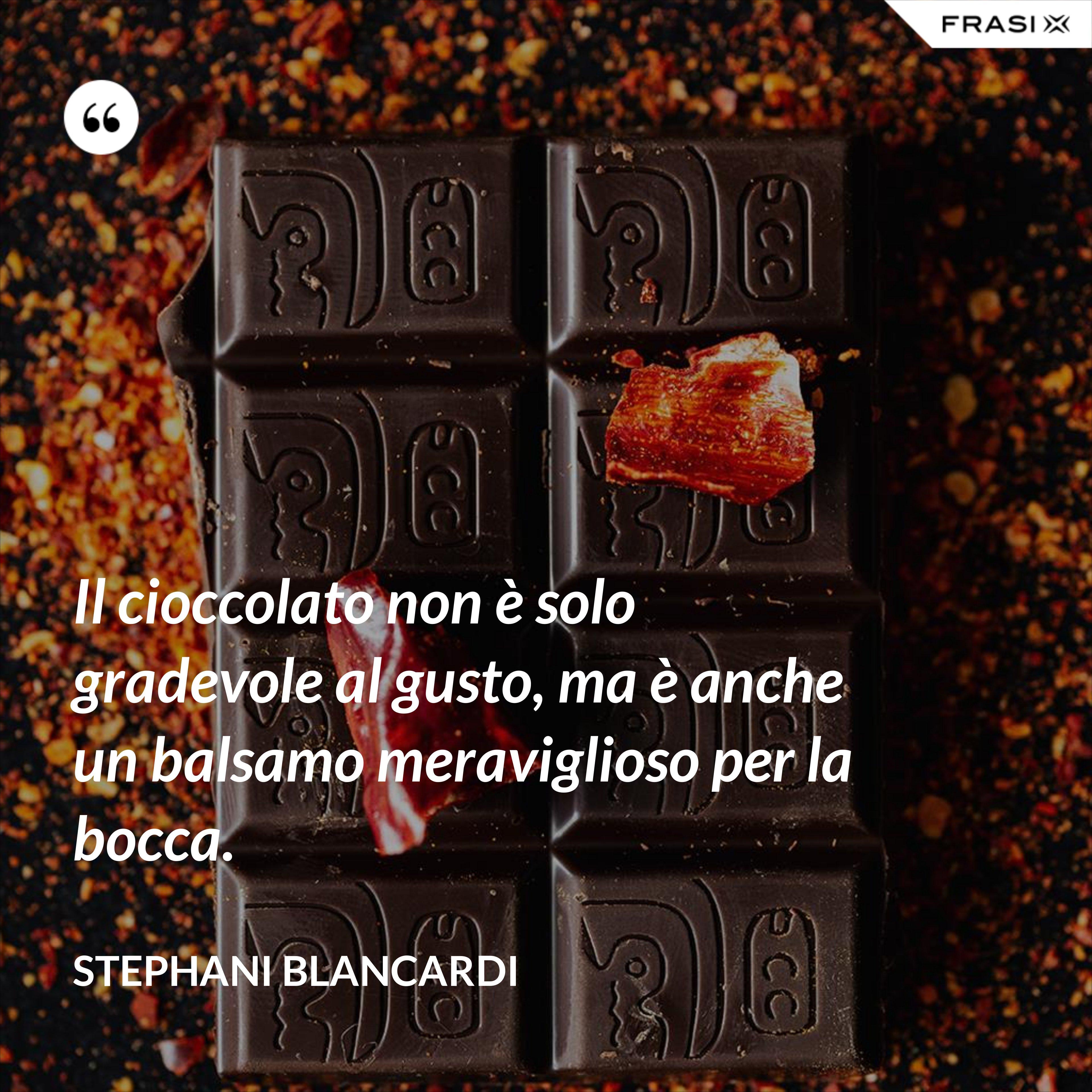 Il cioccolato non è solo gradevole al gusto, ma è anche un balsamo meraviglioso per la bocca. - Stephani Blancardi