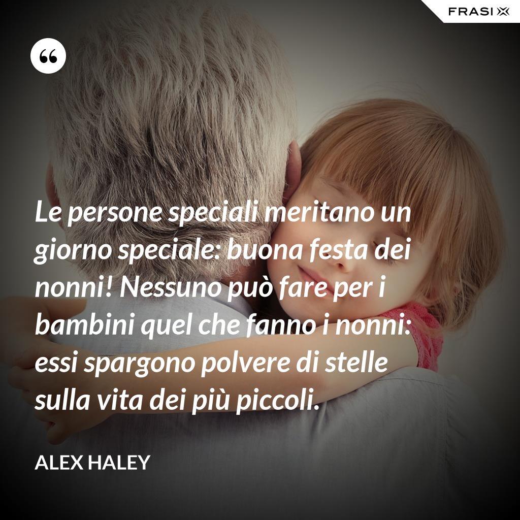 Le persone speciali meritano un giorno speciale: buona festa dei nonni! Nessuno può fare per i bambini quel che fanno i nonni: essi spargono polvere di stelle sulla vita dei più piccoli. - Alex Haley