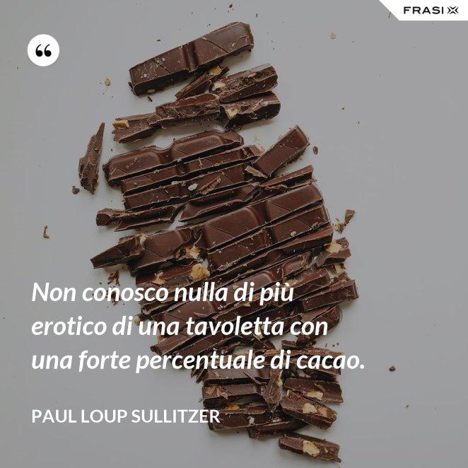 Non conosco nulla di più erotico di una tavoletta con una forte percentuale di cacao.