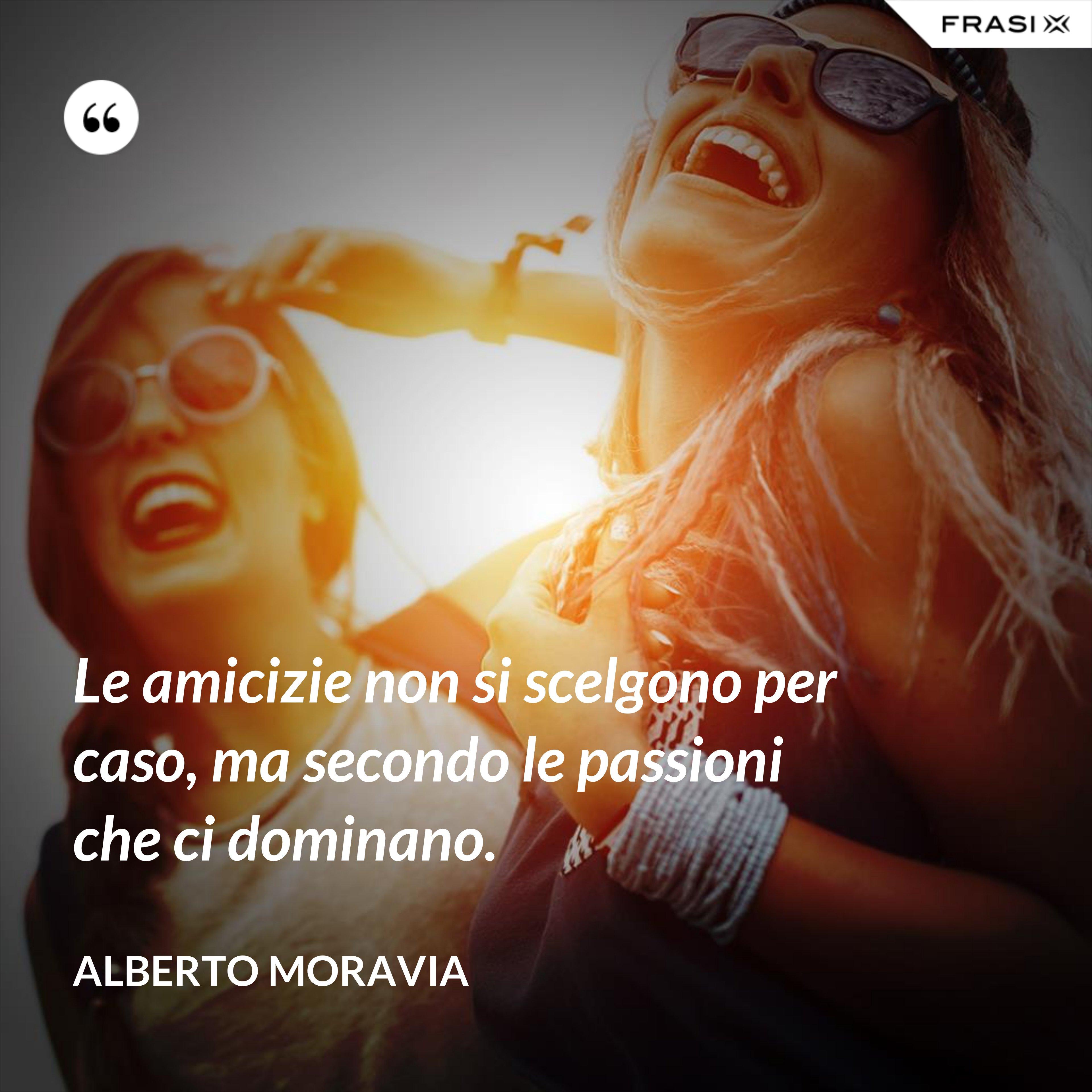 Le amicizie non si scelgono per caso, ma secondo le passioni che ci dominano. - Alberto Moravia