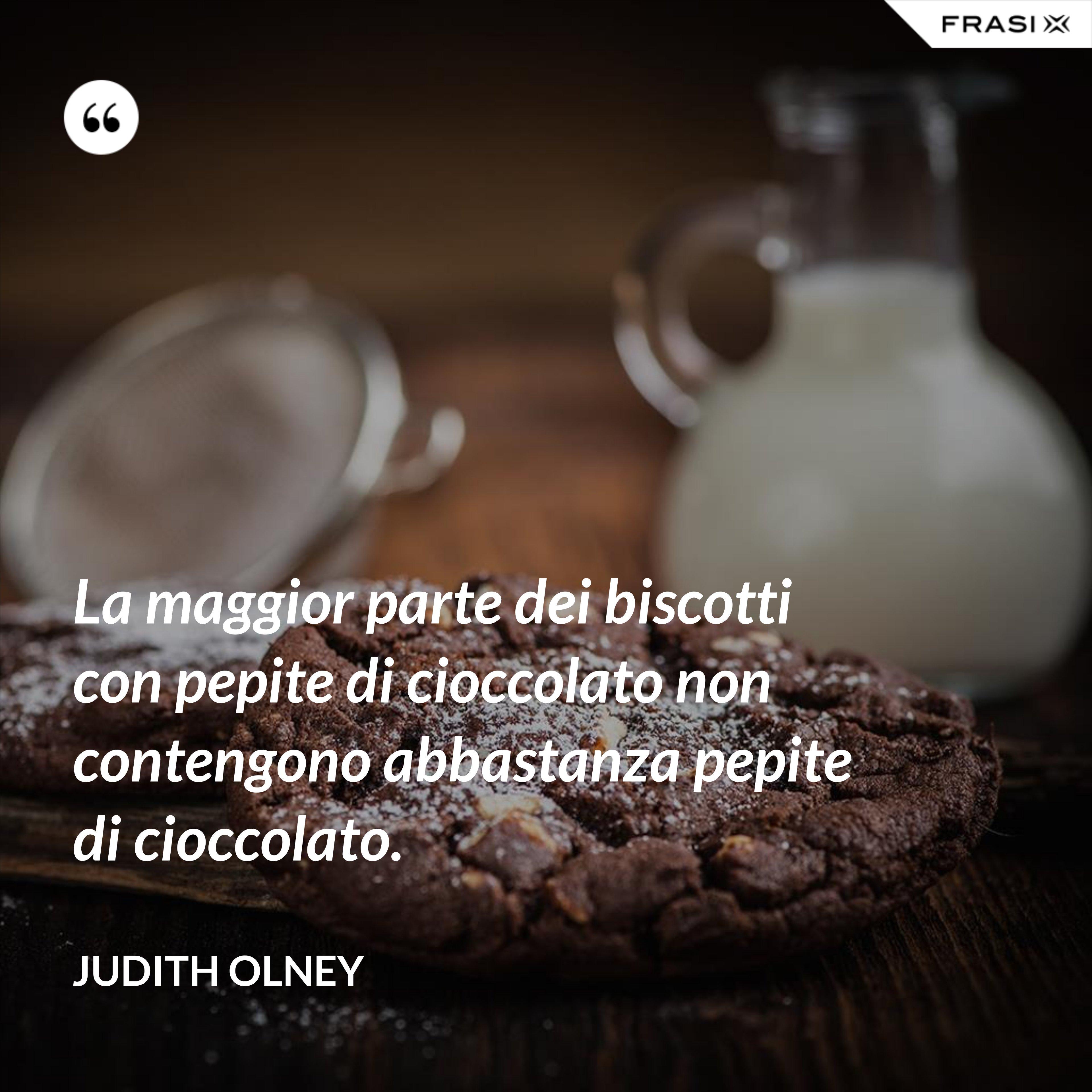 La maggior parte dei biscotti con pepite di cioccolato non contengono abbastanza pepite di cioccolato. - Judith Olney