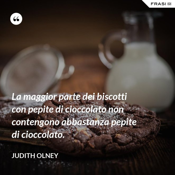 La maggior parte dei biscotti con pepite di cioccolato non contengono abbastanza pepite di cioccolato.
