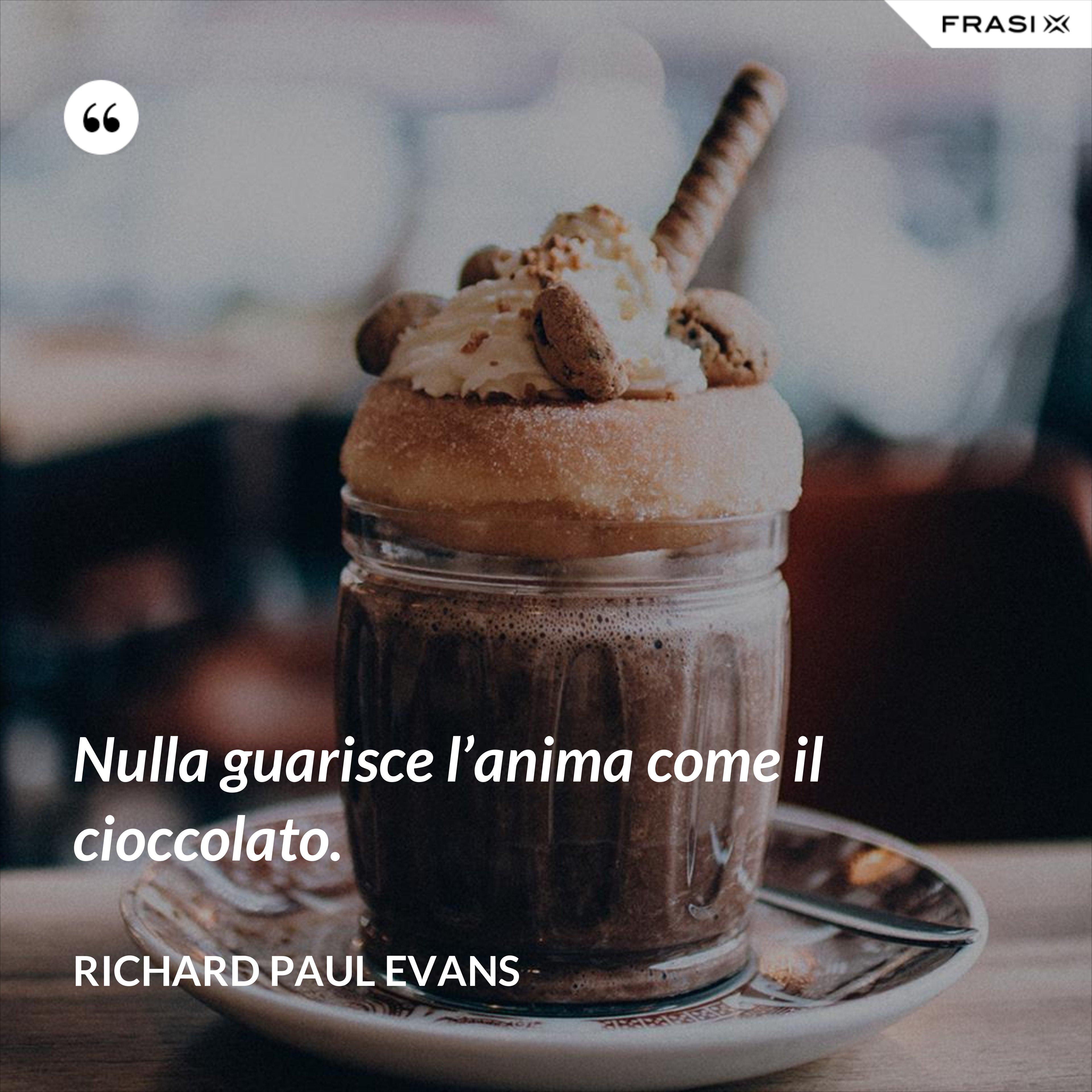 Nulla guarisce l'anima come il cioccolato. - Richard Paul Evans