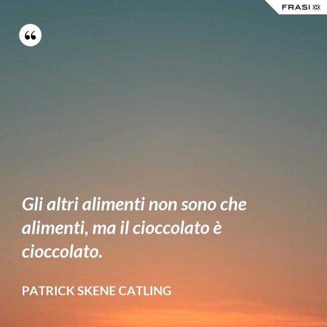 Gli altri alimenti non sono che alimenti, ma il cioccolato è cioccolato. - Patrick Skene Catling