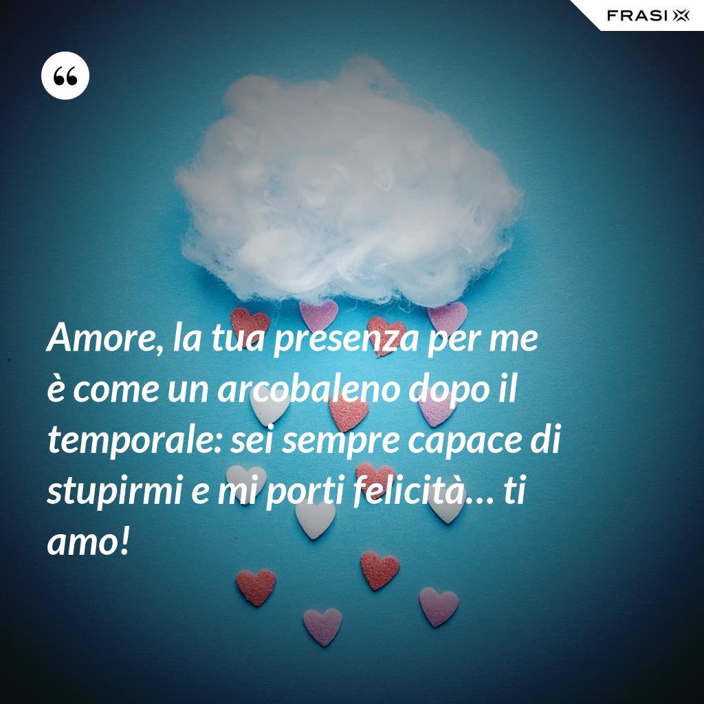 Amore, la tua presenza per me è come un arcobaleno dopo il temporale: sei sempre capace di stupirmi e mi porti felicità… ti amo! - Anonimo