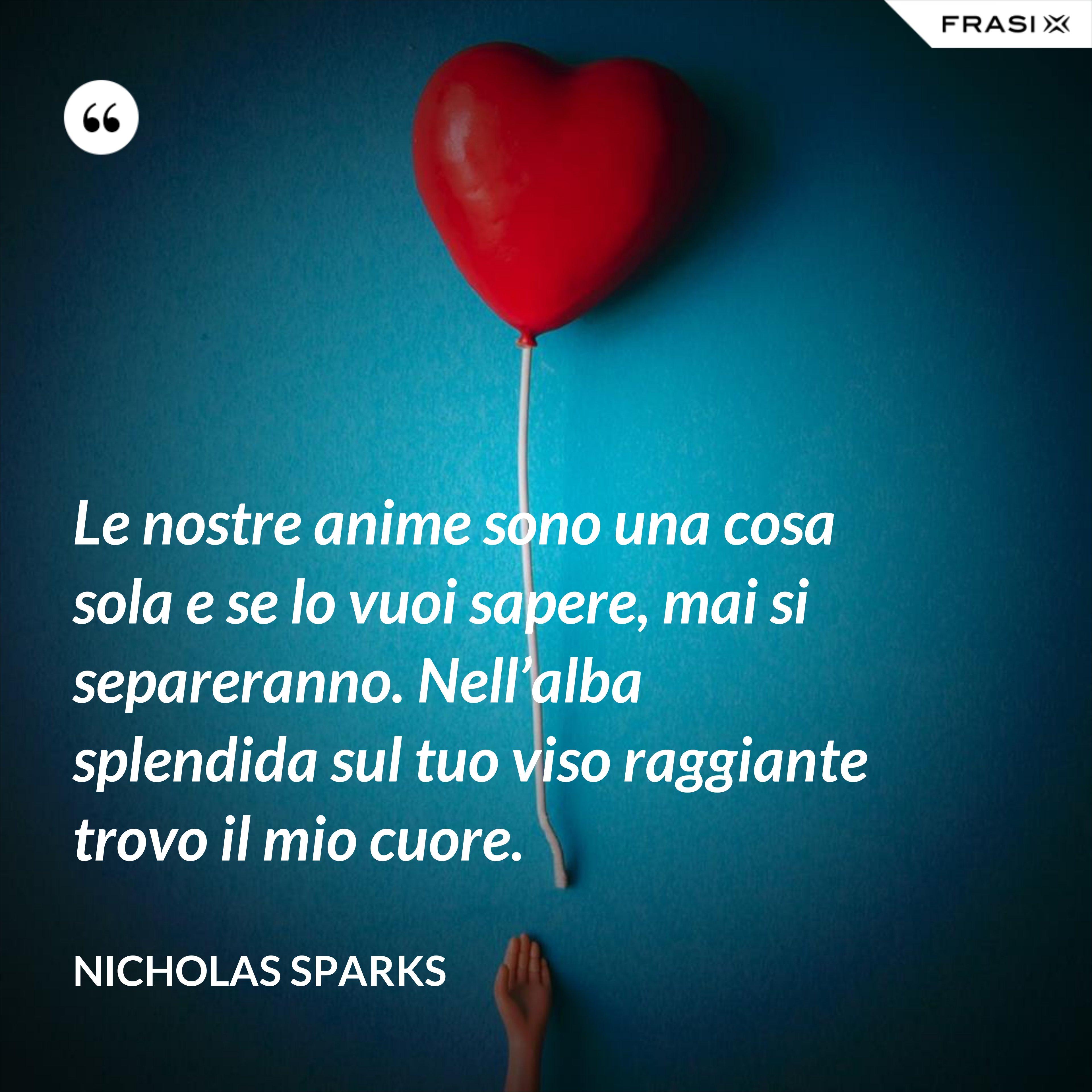 Le nostre anime sono una cosa sola e se lo vuoi sapere, mai si separeranno. Nell'alba splendida sul tuo viso raggiante trovo il mio cuore. - Nicholas Sparks
