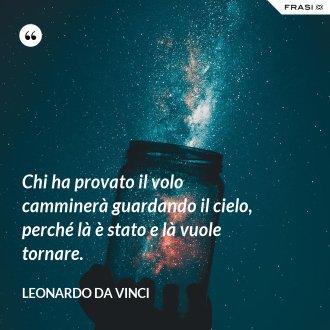 Chi ha provato il volo camminerà guardando il cielo, perché là è stato e là vuole tornare. - Leonardo Da Vinci
