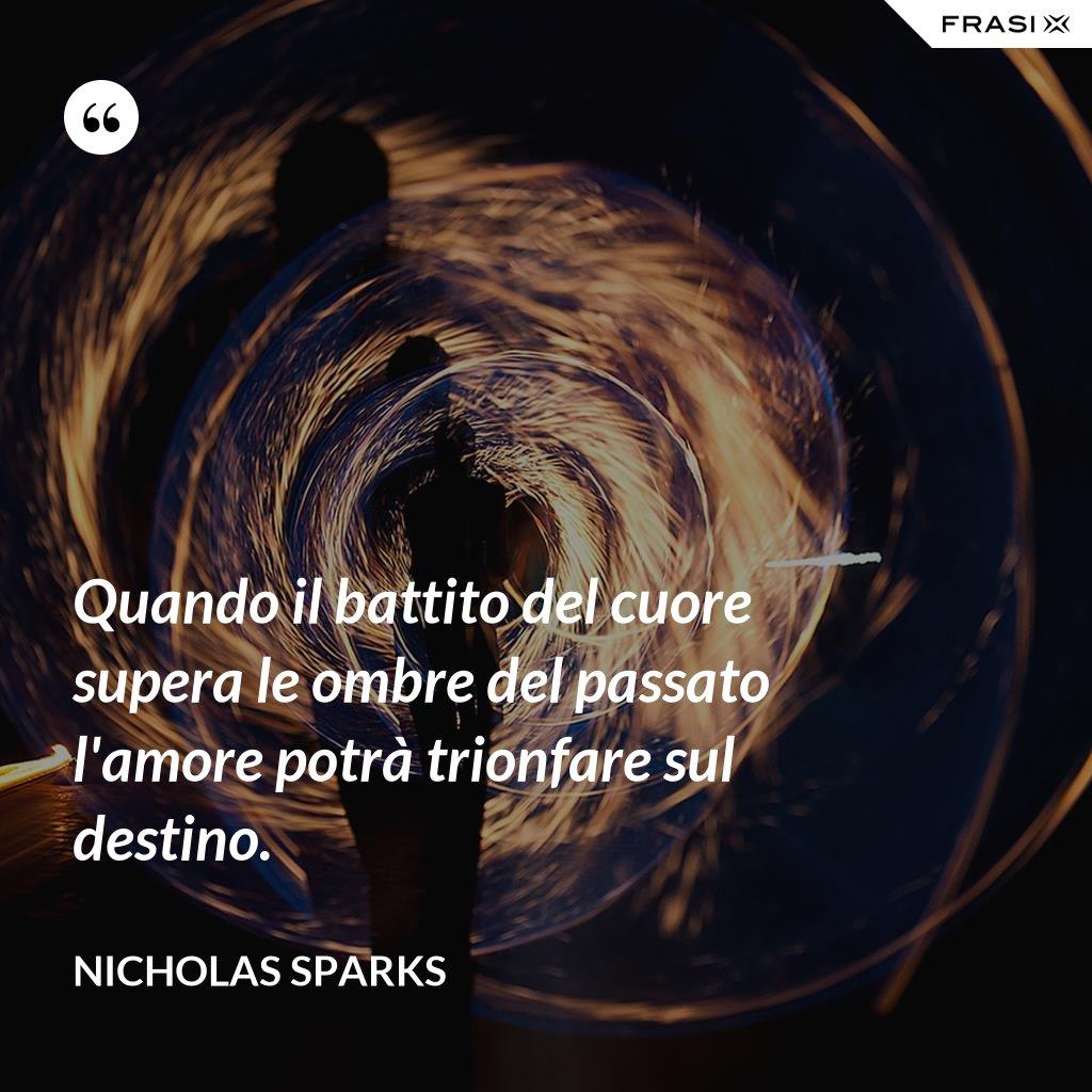 Quando il battito del cuore supera le ombre del passato l'amore potrà trionfare sul destino. - Nicholas Sparks