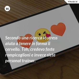 Secondo una ricerca lo stress aiuta a tenere in forma il cervello. Toh, credevo foste rompicoglioni e invece siete personal trainer.