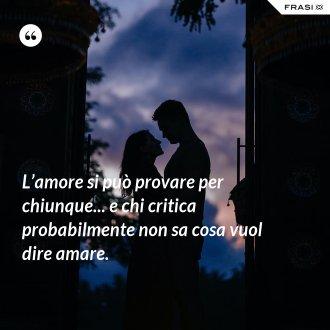 L'amore si può provare per chiunque... e chi critica probabilmente non sa cosa vuol dire amare.