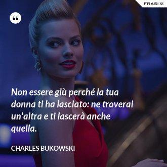 Non essere giù perché la tua donna ti ha lasciato: ne troverai un'altra e ti lascerà anche quella. - Charles Bukowski