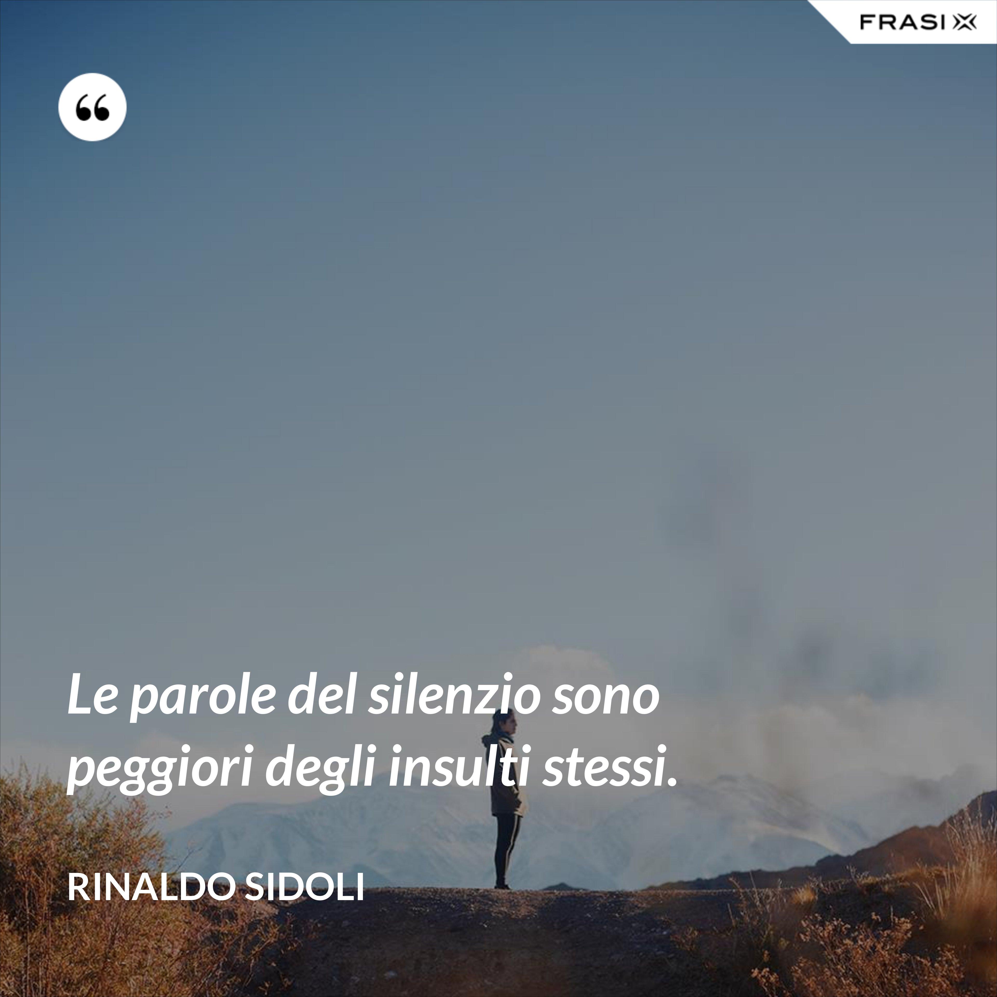 Le parole del silenzio sono peggiori degli insulti stessi. - Rinaldo Sidoli