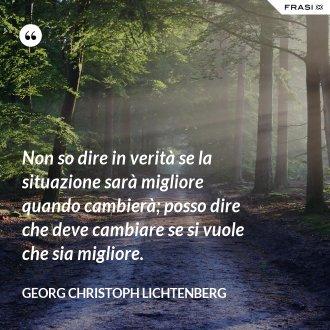 Non so dire in verità se la situazione sarà migliore quando cambierà; posso dire che deve cambiare se si vuole che sia migliore. - Georg Christoph Lichtenberg