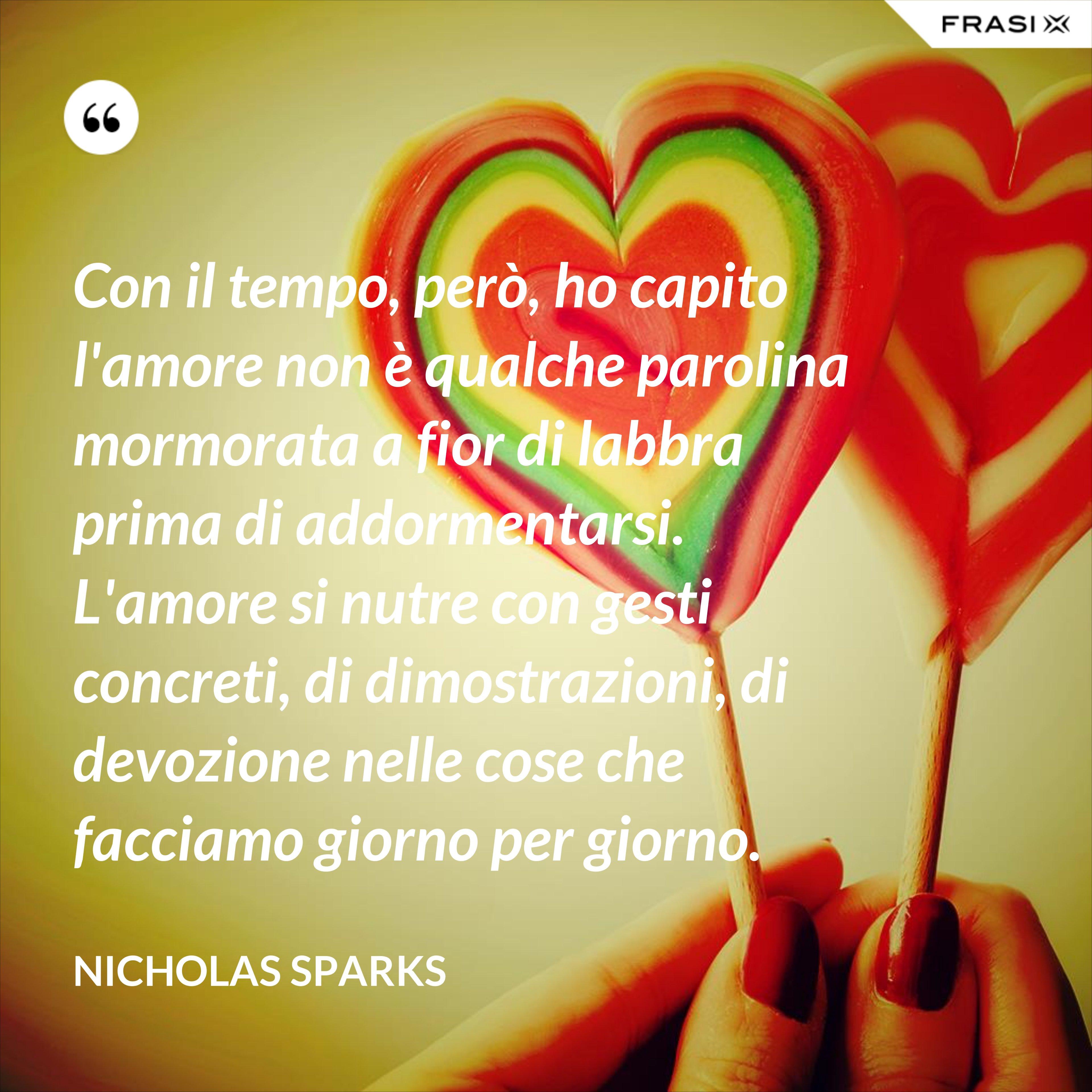 Con il tempo, però, ho capito l'amore non è qualche parolina mormorata a fior di labbra prima di addormentarsi. L'amore si nutre con gesti concreti, di dimostrazioni, di devozione nelle cose che facciamo giorno per giorno. - Nicholas Sparks