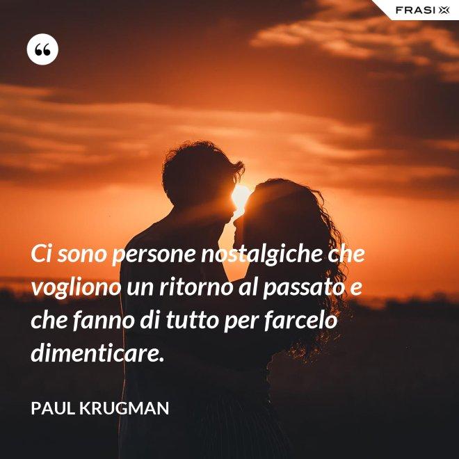 Ci sono persone nostalgiche che vogliono un ritorno al passato e che fanno di tutto per farcelo dimenticare. - Paul Krugman