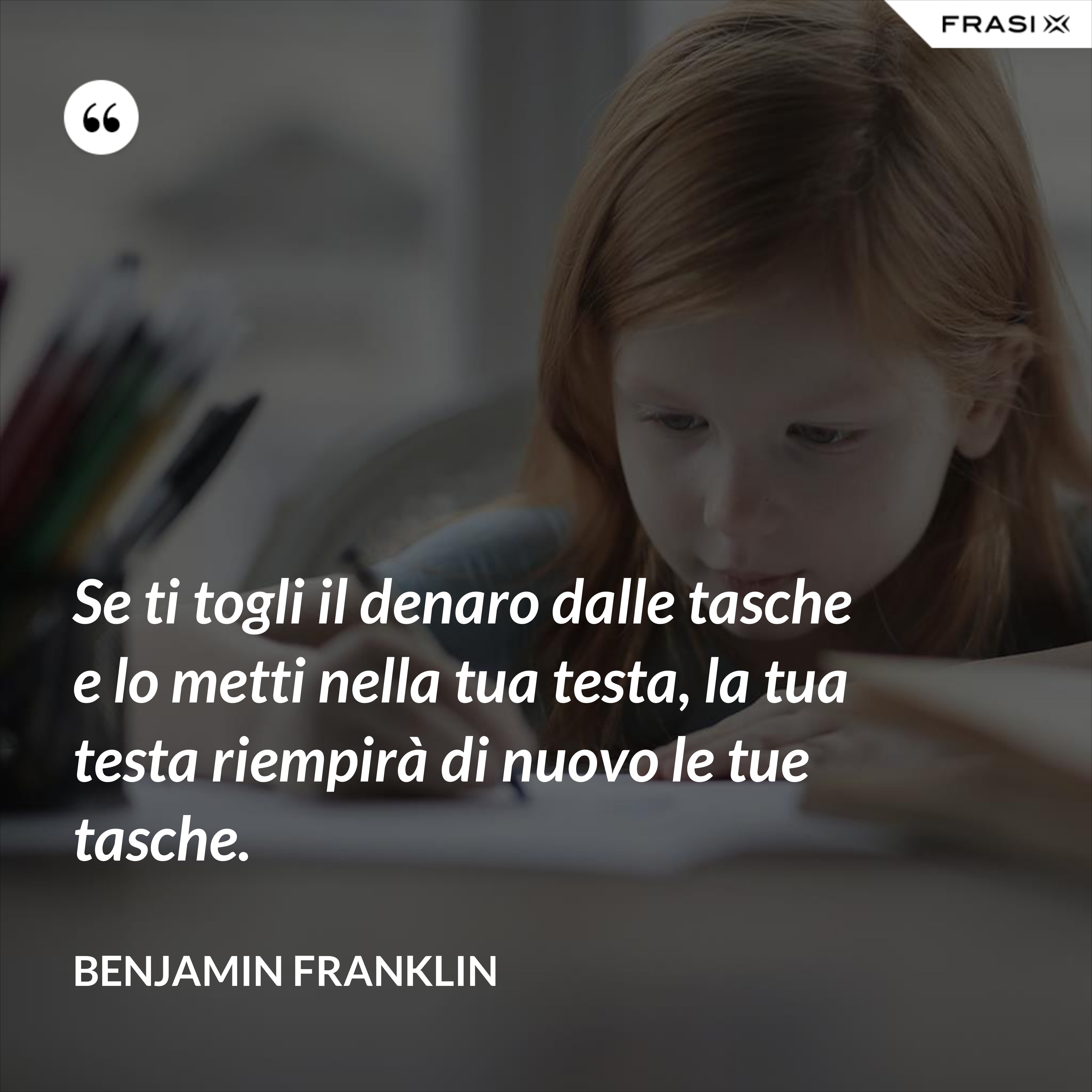 Se ti togli il denaro dalle tasche e lo metti nella tua testa, la tua testa riempirà di nuovo le tue tasche. - Benjamin Franklin