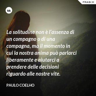 La solitudine non è l'assenza di un compagno o di una compagna, ma il momento in cui la nostra anima può parlarci liberamente e aiutarci a prendere delle decisioni riguardo alle nostre vite.
