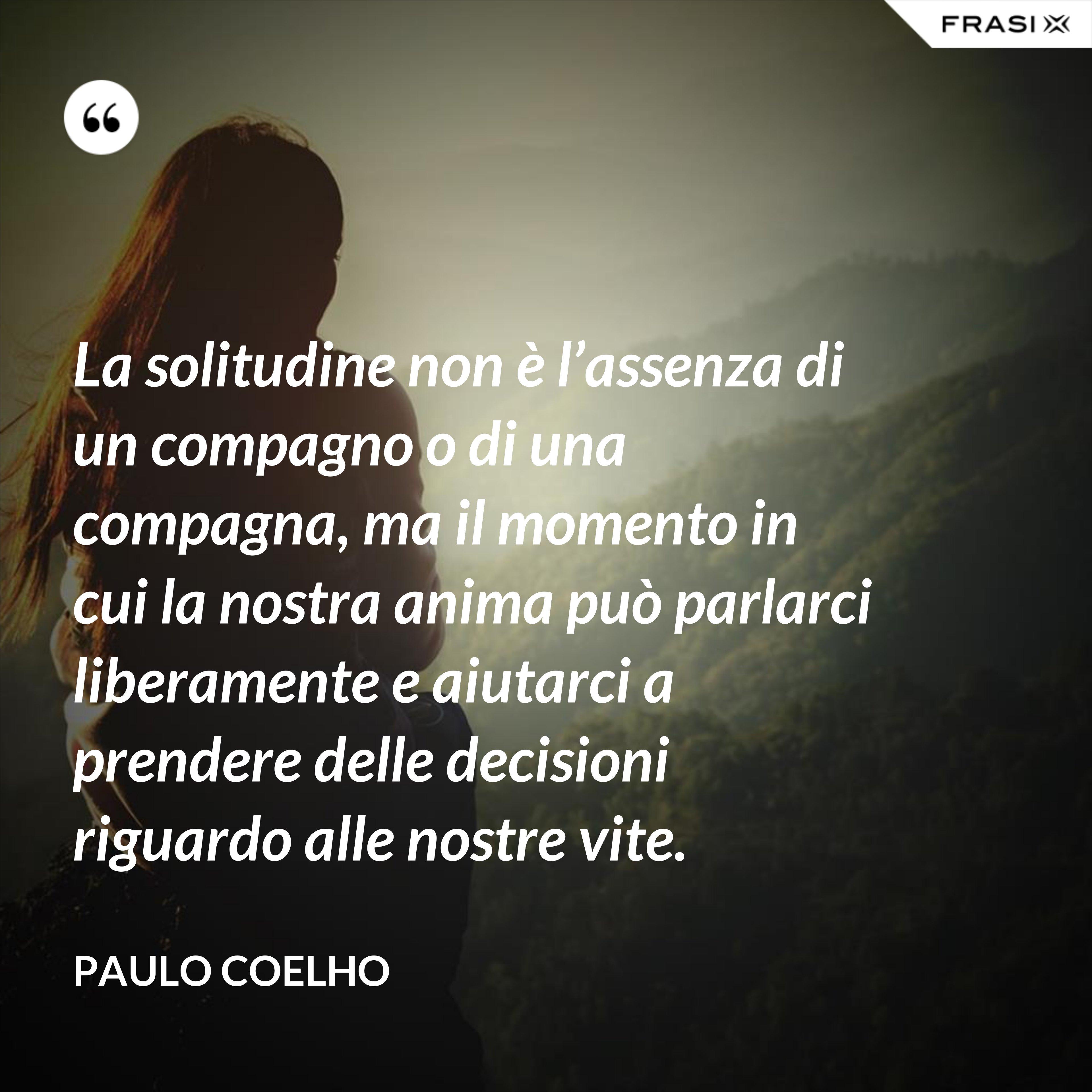 La solitudine non è l'assenza di un compagno o di una compagna, ma il momento in cui la nostra anima può parlarci liberamente e aiutarci a prendere delle decisioni riguardo alle nostre vite. - Paulo Coelho