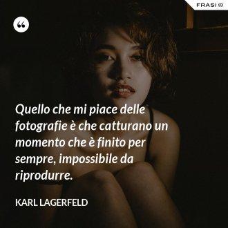 Quello che mi piace delle fotografie è che catturano un momento che è finito per sempre, impossibile da riprodurre. - Karl Lagerfeld