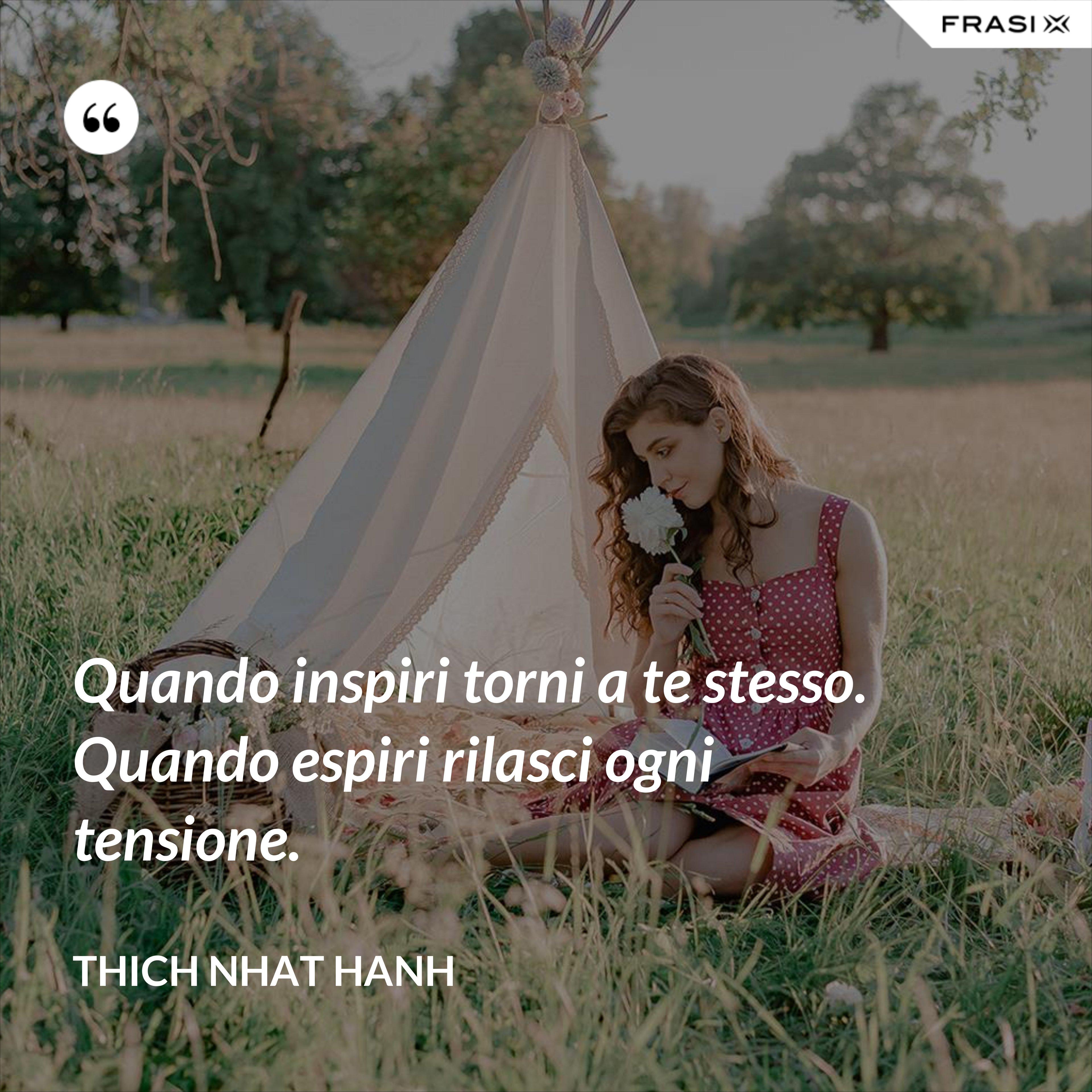 Quando inspiri torni a te stesso. Quando espiri rilasci ogni tensione. - Thich Nhat Hanh