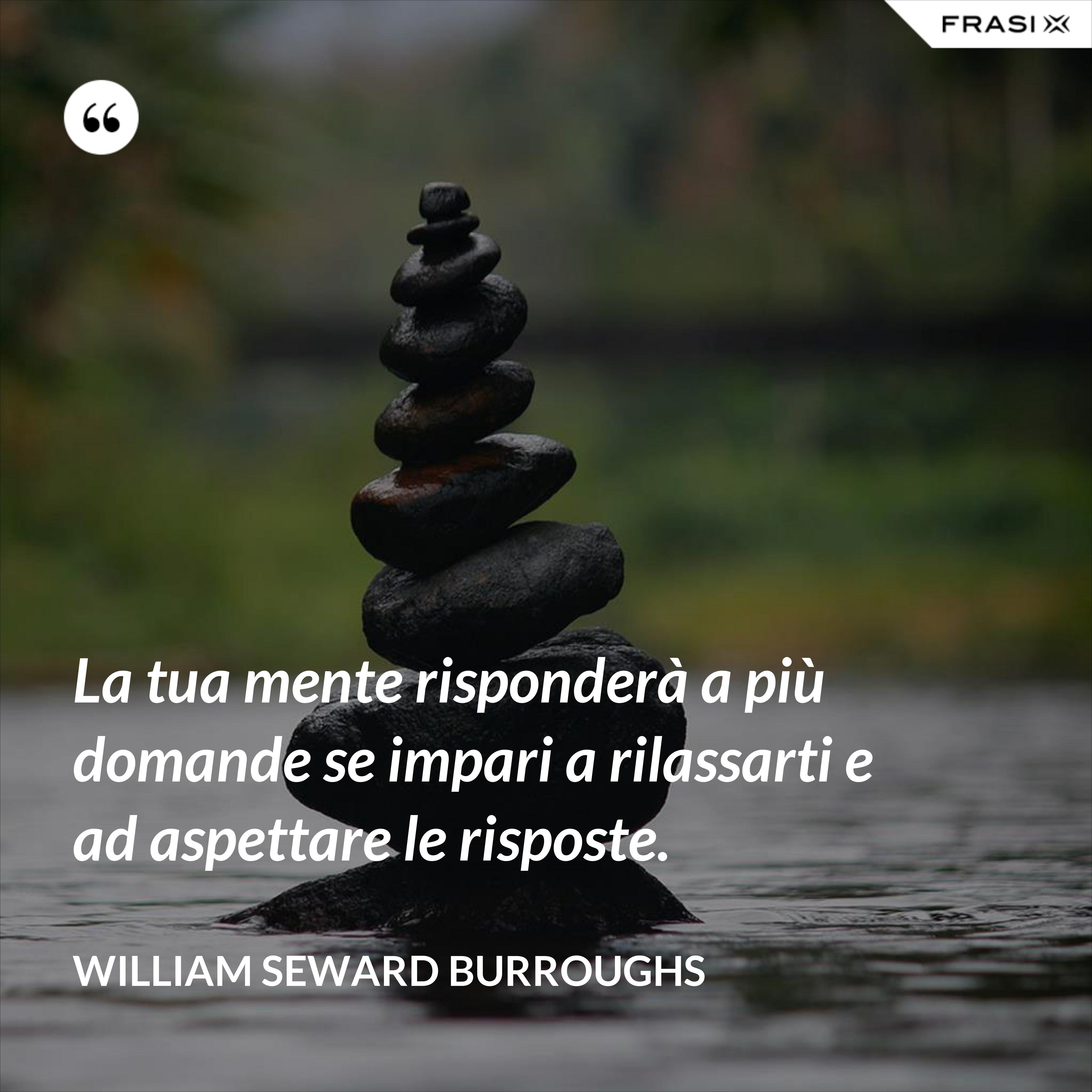 La tua mente risponderà a più domande se impari a rilassarti e ad aspettare le risposte. - William Seward Burroughs