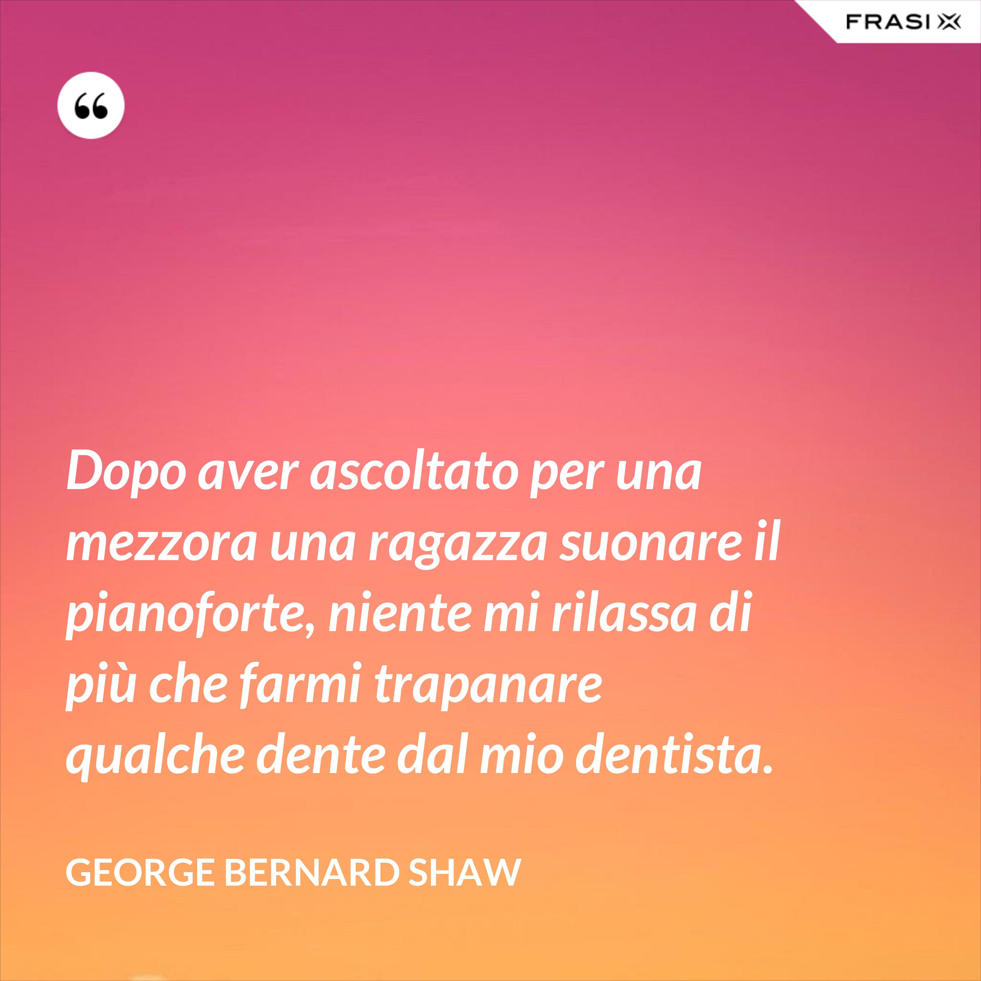 Dopo aver ascoltato per una mezzora una ragazza suonare il pianoforte, niente mi rilassa di più che farmi trapanare qualche dente dal mio dentista. - George Bernard Shaw