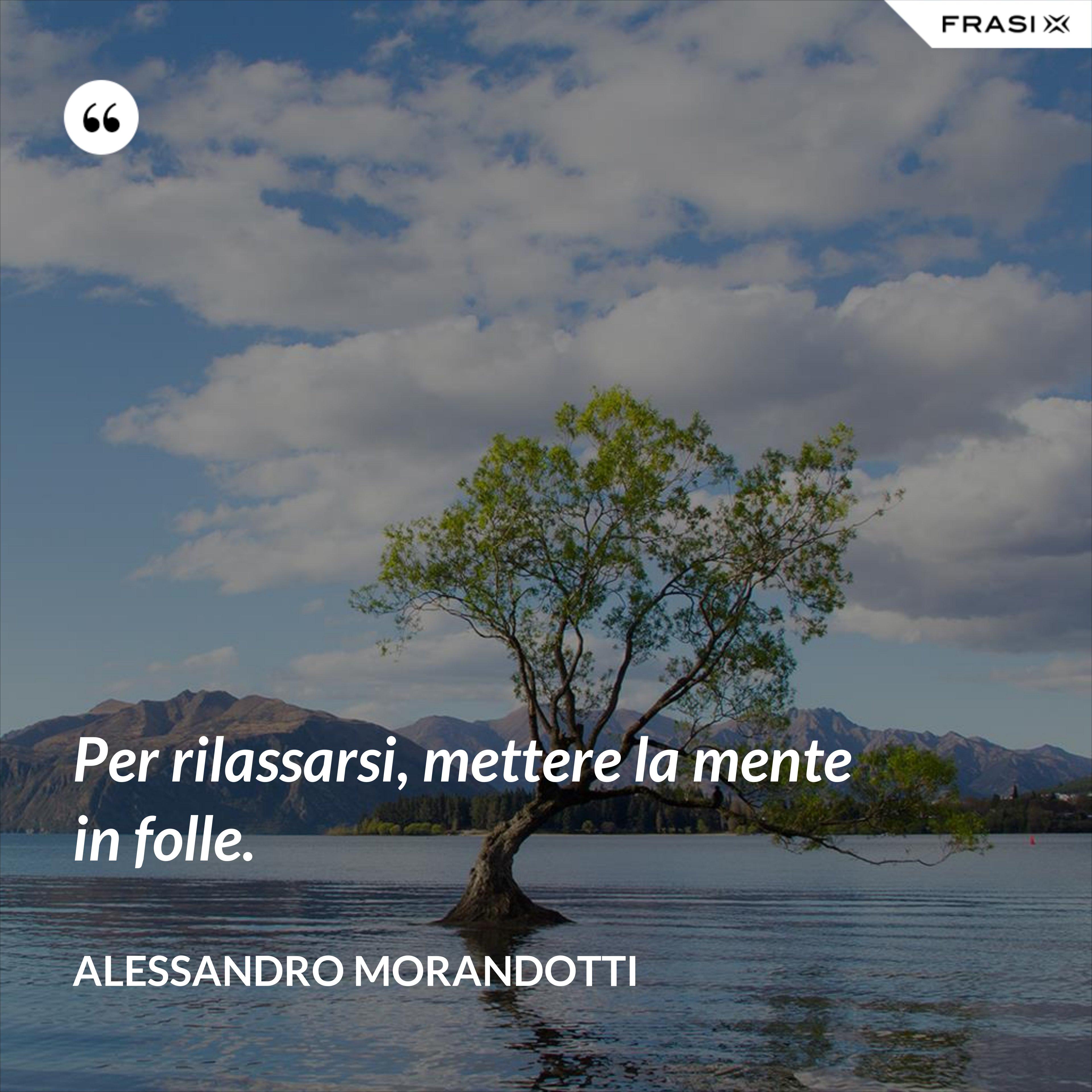 Per rilassarsi, mettere la mente in folle. - Alessandro Morandotti