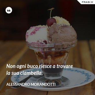 Non ogni buco riesce a trovare la sua ciambella. - Alessandro Morandotti