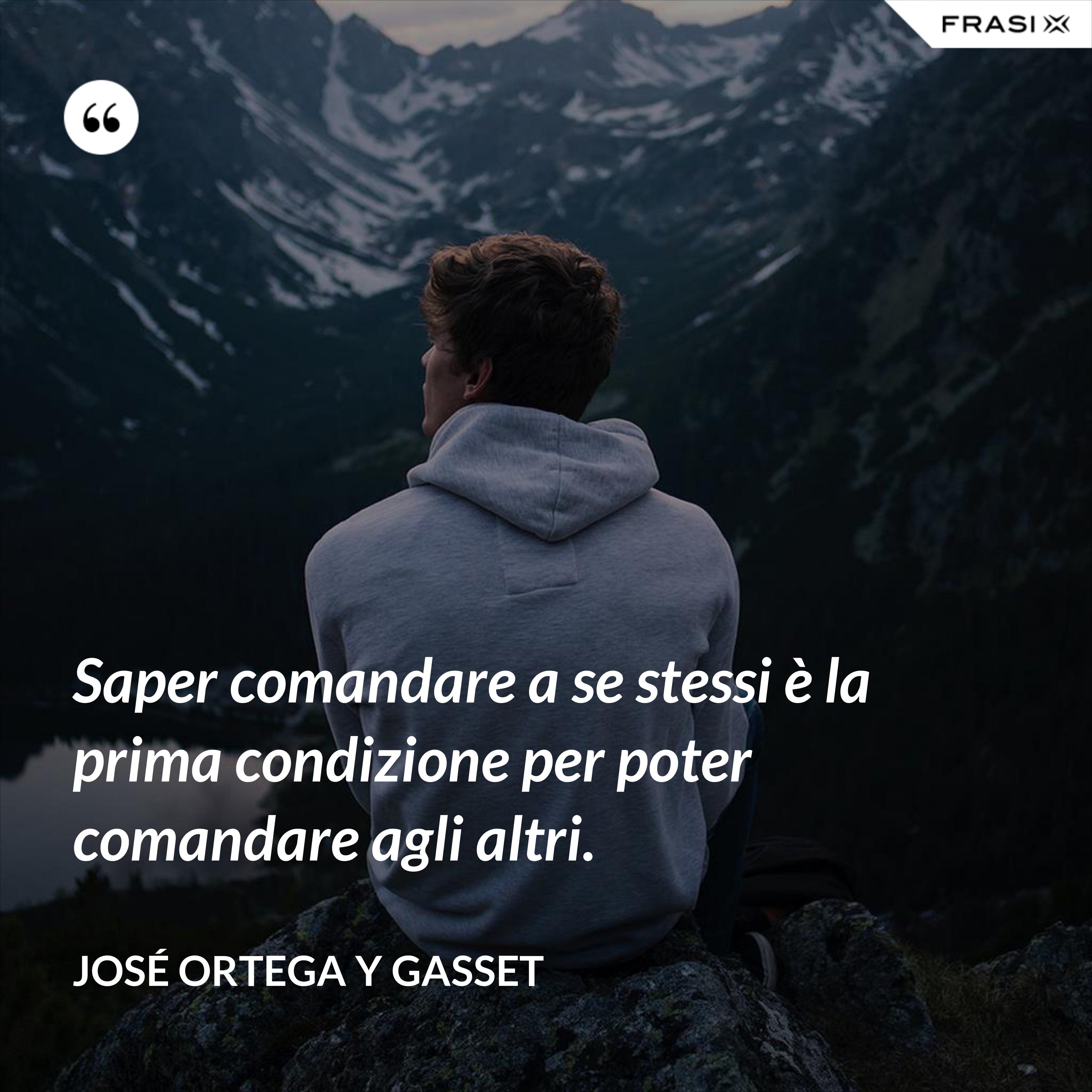 Saper comandare a se stessi è la prima condizione per poter comandare agli altri. - José Ortega y Gasset