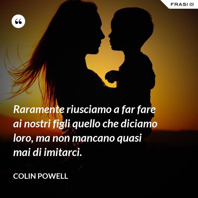 Raramente riusciamo a far fare ai nostri figli quello che diciamo loro, ma non mancano quasi mai di imitarci. - Colin Powell