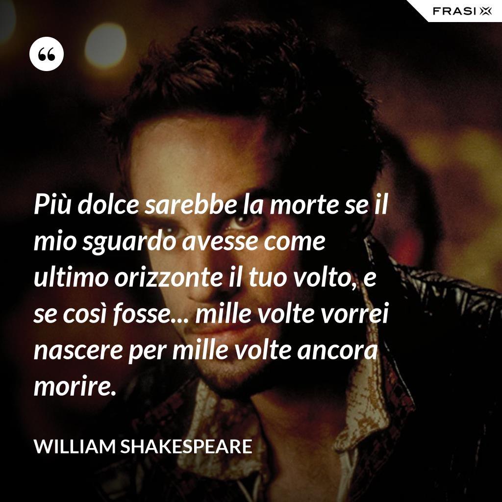 Più dolce sarebbe la morte se il mio sguardo avesse come ultimo orizzonte il tuo volto, e se così fosse... mille volte vorrei nascere per mille volte ancora morire. - William Shakespeare