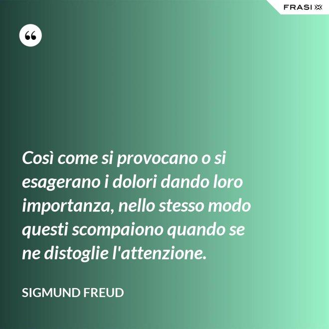 Così come si provocano o si esagerano i dolori dando loro importanza, nello stesso modo questi scompaiono quando se ne distoglie l'attenzione. - Sigmund Freud