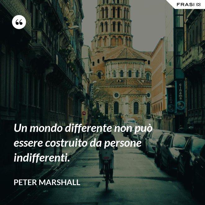 Un mondo differente non può essere costruito da persone indifferenti. - Peter Marshall