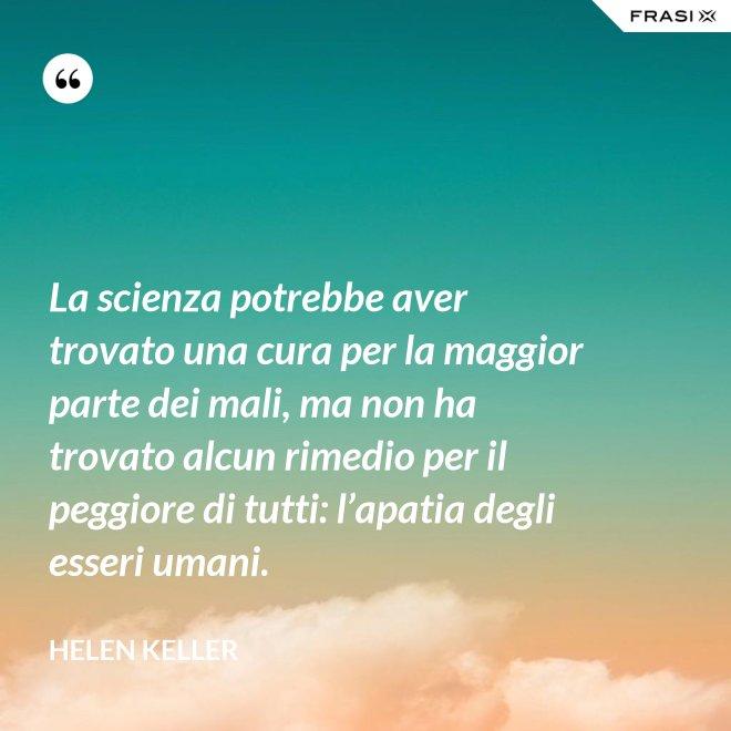 La scienza potrebbe aver trovato una cura per la maggior parte dei mali, ma non ha trovato alcun rimedio per il peggiore di tutti: l'apatia degli esseri umani. - Helen Keller