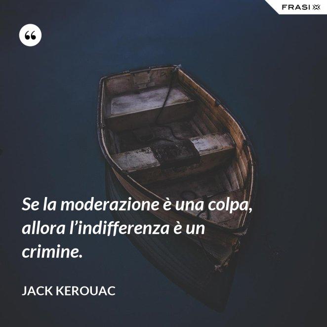Se la moderazione è una colpa, allora l'indifferenza è un crimine.