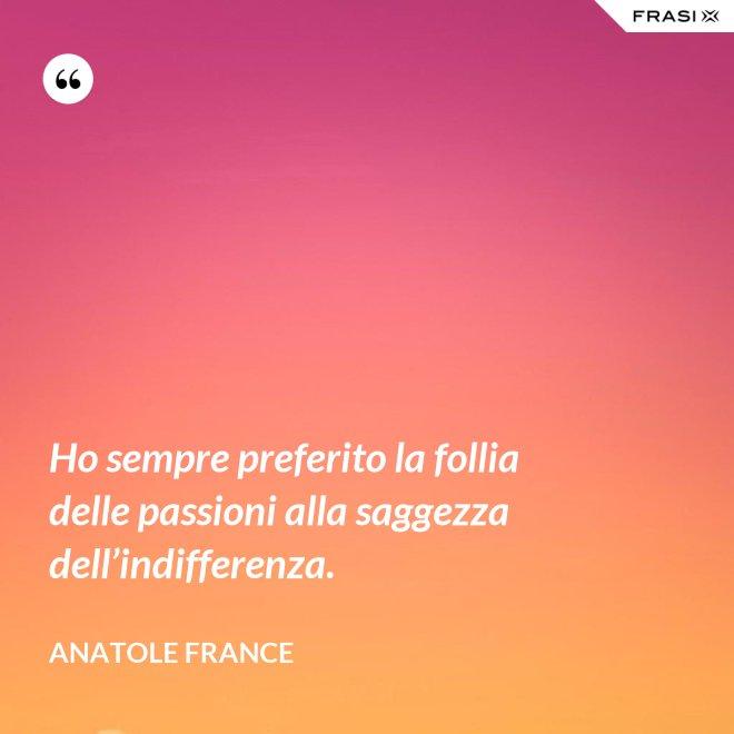 Ho sempre preferito la follia delle passioni alla saggezza dell'indifferenza. - Anatole France