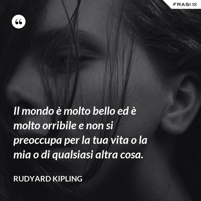 Il mondo è molto bello ed è molto orribile e non si preoccupa per la tua vita o la mia o di qualsiasi altra cosa. - Rudyard Kipling