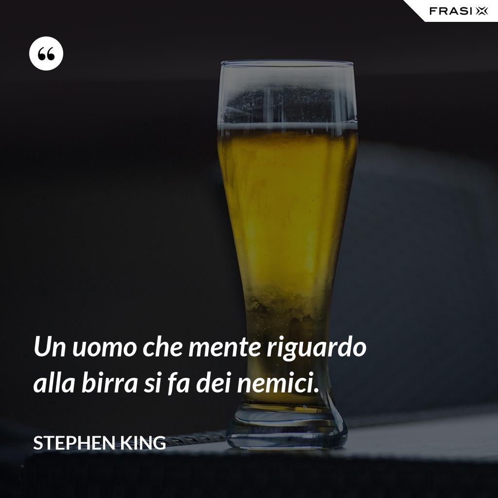 Un uomo che mente riguardo alla birra si fa dei nemici. - Stephen King