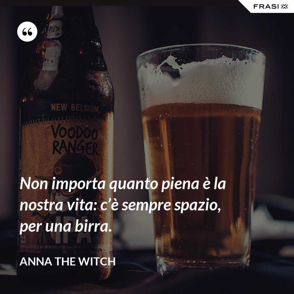 Non importa quanto piena è la nostra vita: c'è sempre spazio, per una birra. - Anna the Witch