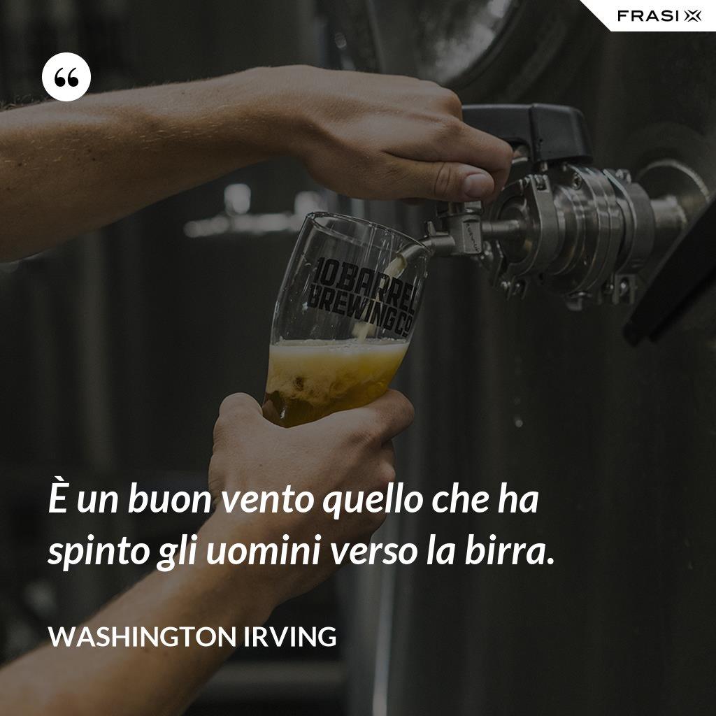 È un buon vento quello che ha spinto gli uomini verso la birra. - Washington Irving