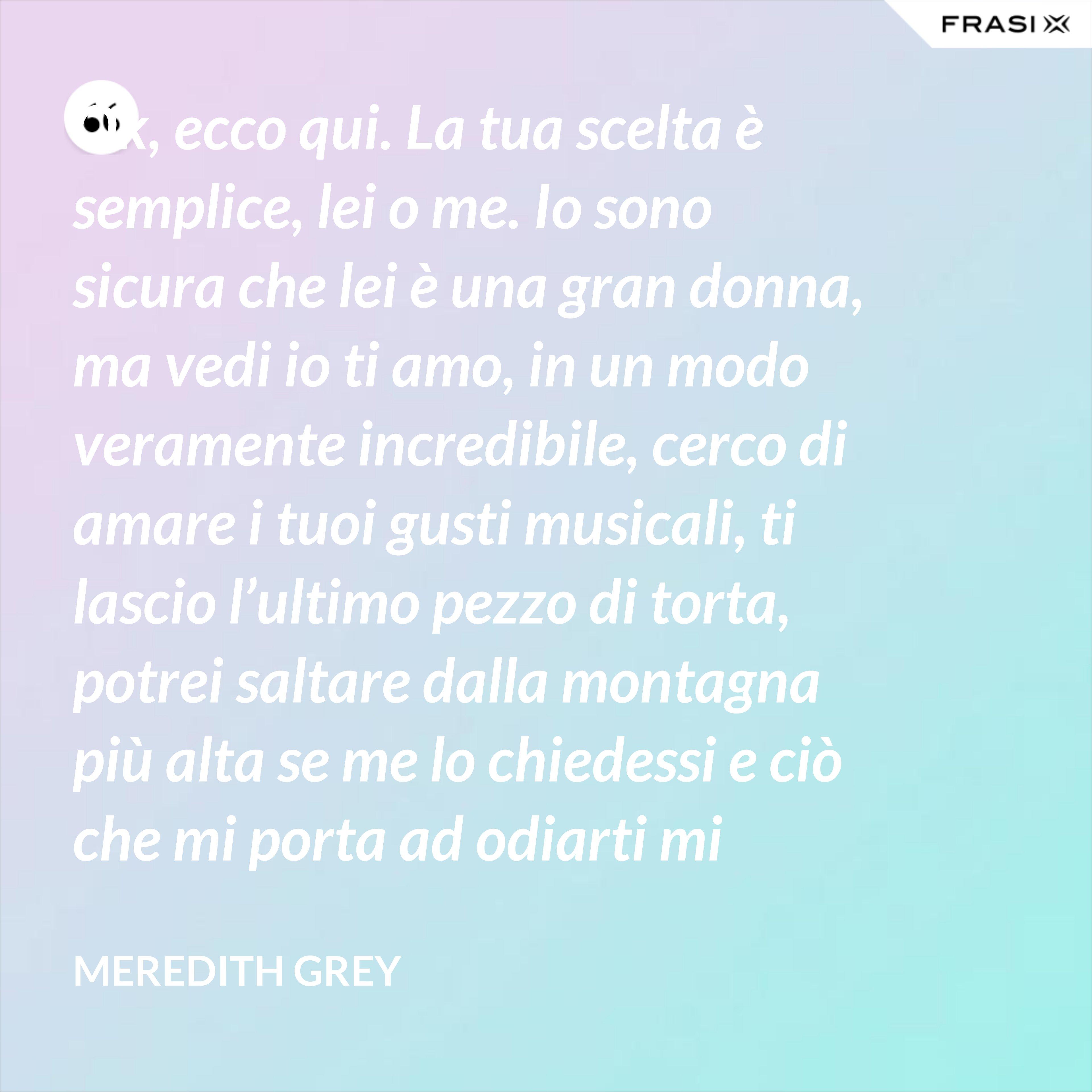Ok, ecco qui. La tua scelta è semplice, lei o me. Io sono sicura che lei è una gran donna, ma vedi io ti amo, in un modo veramente incredibile, cerco di amare i tuoi gusti musicali, ti lascio l'ultimo pezzo di torta, potrei saltare dalla montagna più alta se me lo chiedessi e ciò che mi porta ad odiarti mi spinge ad amarti per cui prendi me, scegli me, ama me. - Meredith Grey