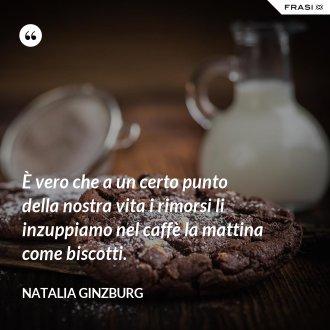 È vero che a un certo punto della nostra vita i rimorsi li inzuppiamo nel caffè la mattina come biscotti.