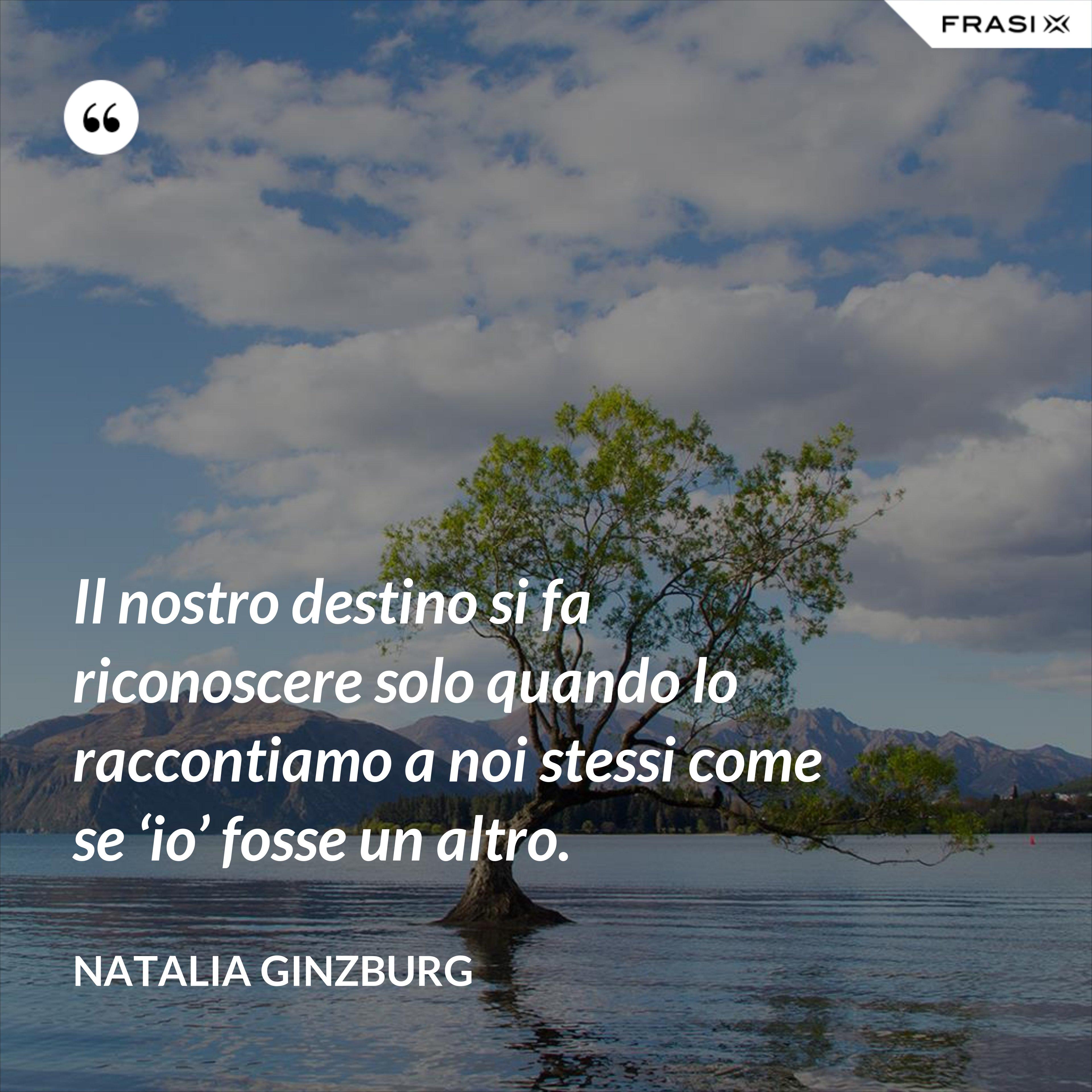 Il nostro destino si fa riconoscere solo quando lo raccontiamo a noi stessi come se 'io' fosse un altro. - Natalia Ginzburg